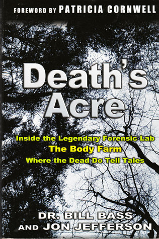 Deaths Acre:  Inside The Legendary Forensic Lab The Body Farm Where The Dead Do Tell Tales  by  William M. Bass