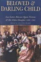 Beloved and Darling Child: Last Letters Between Queen Victoria and Her Eldest Daughter, 1886-1901 (Biography, Letters & Diaries)