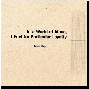 In a World of Ideas, I Feel No Particular Loyalty  by  Adam Clay