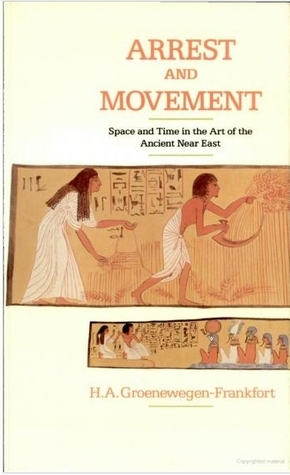 Arrest and Movement: Space and Time in the Representational Art of the Ancient Near East H.A. Groenewegen-Frankfort