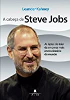 A Cabeca De Steve Jobs As Licoes Do Lider Da Empresa Mais Revolucionaria Do Mundo