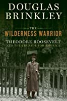 The Wilderness Warrior: Theodore Roosevelt and the Crusade for America, 1858-1919