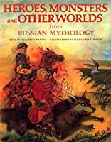 Heroes, Monsters and Other Worlds from Russian Mythology