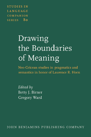 Drawing The Boundaries Of Meaning: Neo Gricean Studies In Pragmatics And Semantics In Honor Of Laurence R. Horn  by  Gregory L. Ward