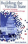 Building the Virtual State: Information Technology and Institutional Change Jane E. Fountain