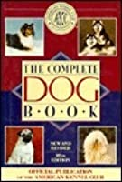 The Complete Dog Book: The Photograph, History and Official Standard of Every Breed Admitted to Akc Registration, and the Selection, Training, Breeding, Care and Feeding of Pure-bred Dogs