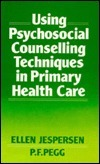 Using Psychosocial Counselling Techniques In Primary Health Care  by  Ellen Jespersen
