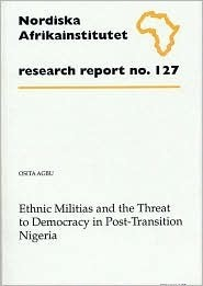 Ethnic Militias and the Threat to Democracy in Post-Transition Nigeria: Research Report 127  by  Osita Agbu