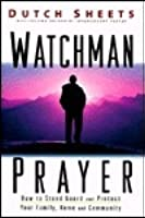 Watchman Prayer: How to Stand Guard and Protect Your Family, Home & Community