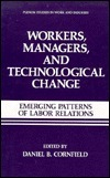 Workers, Managers and Technological Change:: Emerging Patterns of Labor Relations  by  Daniel B. Cornfield