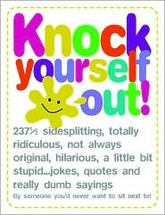 Knock Yourself Out: 237 1/2 Side Splitting, Totally Ridiculous, Not Always Original, Hilarious, a Little Bit Stupid...Jokes, Quotes and Really Dumb Sayings Wynn Wheldon