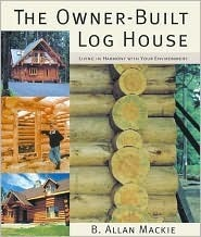 The Owner-Built Log House: Living in Harmony with Your Environment B. Allan Mackie