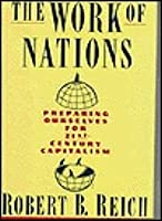 Work Of Nations, The: Preparing Ourselves for 21st-Century Capitalism