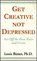 Get Creative...Not Depressed: Get Off the Pain Train and Create