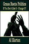 Grass Roots Politics: If You Dont Like It - Change It!!  by  Al Horton