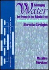 Managing Water for Peace in the Middle East: Alternative Strategies  by  Masahiro Murakami