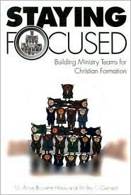 Staying Focused: Building Ministry Teams for Christian Formation  by  M. Anne Burnette Hook