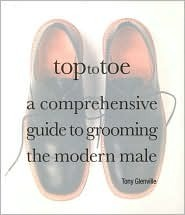 Top to Toe: A Comprehensive Guide to Grooming the Modern Male  by  Tony Glenville
