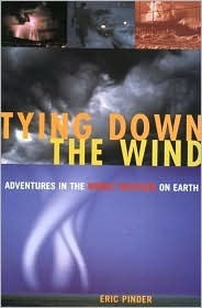 Tying Down the Wind: Adventures in the Worst Weather on Earth  by  Eric Pinder