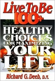 Live To Be 100+: Healthy Choices For Maximizing Your Life  by  Richard G. Deeb