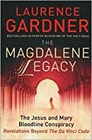 The Magdalene Legacy: The Jesus and Mary Bloodline Conspiracy: Revelations Beyond The Da Vinci Code