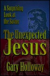 The Unexpected Jesus: A Surprising Look at the Savior Gary Holloway