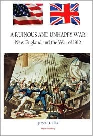 A Ruinous and Unhappy War: New England and the War of 1812  by  James H. Ellis