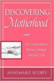 Discovering Motherhood: An Extraordinary Journey Through Everyday Life  by  Annemarie Scobey