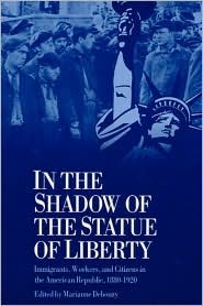 IN THE SHADOW STATUE LIBERTY: Immigrants, Workers, and Citizens in the American Republic, 1880-1920 Marianne Debouzy