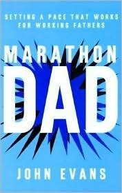 Marathon Dad: Setting a Pace That Works for Working Fathers  by  John Evans