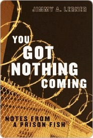 You Got Nothing Coming: Notes From a Prison Fish  by  Jimmy A. Lerner