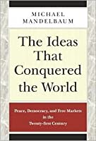 The Ideas that Conquered the World: Peace, Democracy, and Free Markets in the Twenty-first Century
