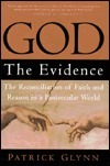 God: The Evidence: The Reconciliation of Faith and Reason in a Postsecular World  by  Patrick Glynn