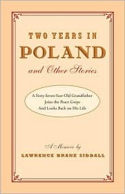 Two Years in Poland and Other Stories: A Sixty-Seven-Year-Old Grandfather Joins the Peace Corps and Looks Back on His Life: A Memoir Lawrence Brane Siddall