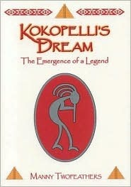 Kokopellis Dream: The Emergence of a Legend  by  Manny Twofeathers