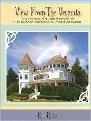 View from the Veranda: The History and Architecture of the Summer Cottages on Mackinac Island Phil Porter