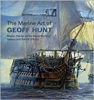 Marine Art of Geoff Hunt: Master Painter of the Naval World of Nelson and Patrick O'Brian