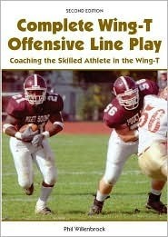 Complete Wing-T Offensive Line Play: Coaching the Skilled Athlete in the Wing-T  by  Phil Willenbrock