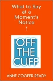 Off the Cuff: What to Say At a Moments Notice  by  Anne Cooper Ready
