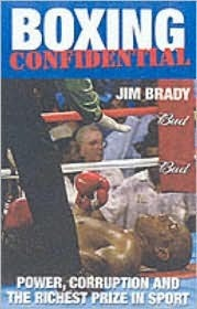 Boxing Confidential: Power, Corruption and the Richest Prize in Sport Jim Brady
