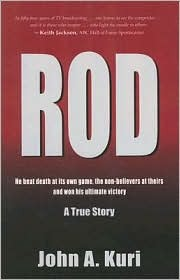 Rod: He Beat Death at Its Own Game, the Non-Believers at Theirs and Won His Ultimate Victory  by  John Kuri