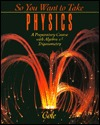 So You Want to Take Physics: A Preparatory Course  by  Rodney Cole