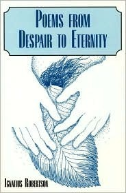 Poems from Despair to Eternity  by  Ignatius Robertson