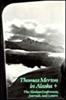 Thomas Merton In Alaska: Prelude To The Asian Journal: The Alaskan Conferences, Journals, And Letters