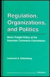 Regulation, Organizations, and Politics: Motor Freight Policy at the Interstate Commerce Commission  by  Lawrence Rothenberg