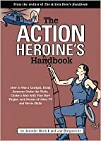 The Action Heroine's Handbook: How to Win a Catfight, Drink Someone Under the Table, Choke a Man with Your Bare Thighs, and Dozens of Other Tv and Movie Skills