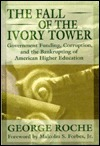 The Fall of the Ivory Tower: Government Funding, Corruption, and the Bankrupting of American Higher Education George Roche