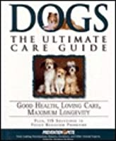 Dogs: The Ultimate Care Guide: From Aging and Barking to Paw Protectors and Weather, the Most Complete Guide to Raising a Healthy, Well-Adjusted Dog