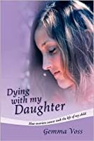 Dying with My Daughter: How Ovarian Cancer Took the Life of My Child