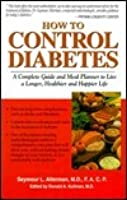 How to Control Diabetes: A Complete Guide and Menu Planner to Live a Longer, Healthier and Happier Life
